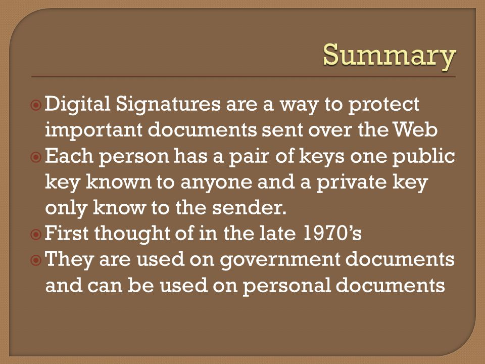 Digital Signatures are a way to protect important documents sent over the Web Each person has a pair of keys one public key known to anyone and a priv