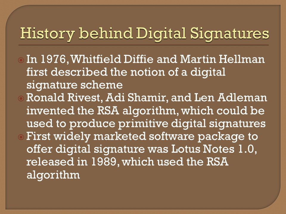 In 1976, Whitfield Diffie and Martin Hellman first described the notion of a digital signature scheme Ronald Rivest, Adi Shamir, and Len Adleman invented the RSA algorithm, which could be used to produce primitive digital signatures First widely marketed software package to offer digital signature was Lotus Notes 1.0, released in 1989, which used the RSA algorithm