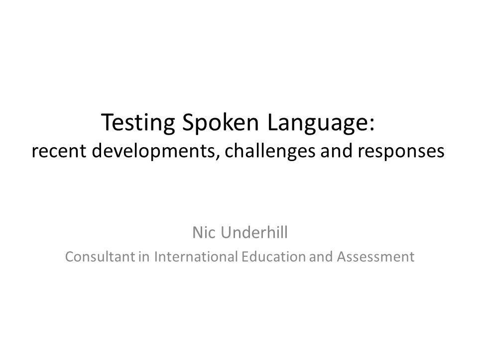 Testing Spoken Language: recent developments, challenges and responses Nic Underhill Consultant in International Education and Assessment