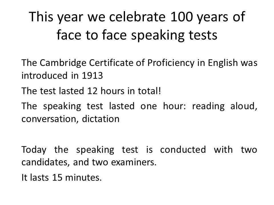 This year we celebrate 100 years of face to face speaking tests The Cambridge Certificate of Proficiency in English was introduced in 1913 The test lasted 12 hours in total.