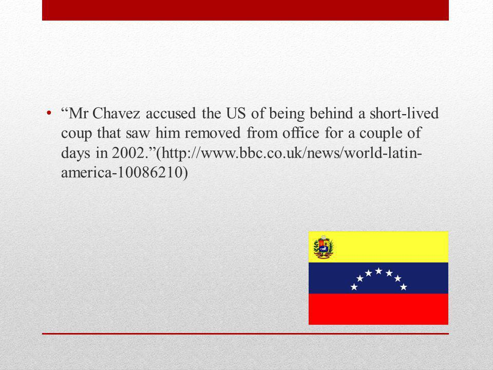Mr Chavez accused the US of being behind a short-lived coup that saw him removed from office for a couple of days in 2002.(http://www.bbc.co.uk/news/world-latin- america-10086210)