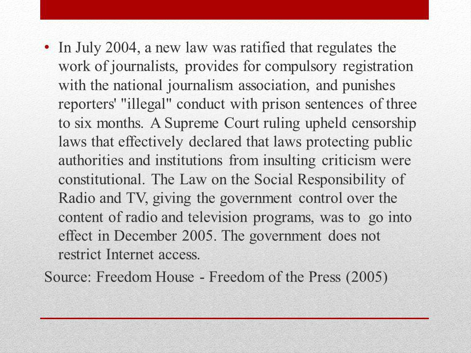 In July 2004, a new law was ratified that regulates the work of journalists, provides for compulsory registration with the national journalism association, and punishes reporters illegal conduct with prison sentences of three to six months.