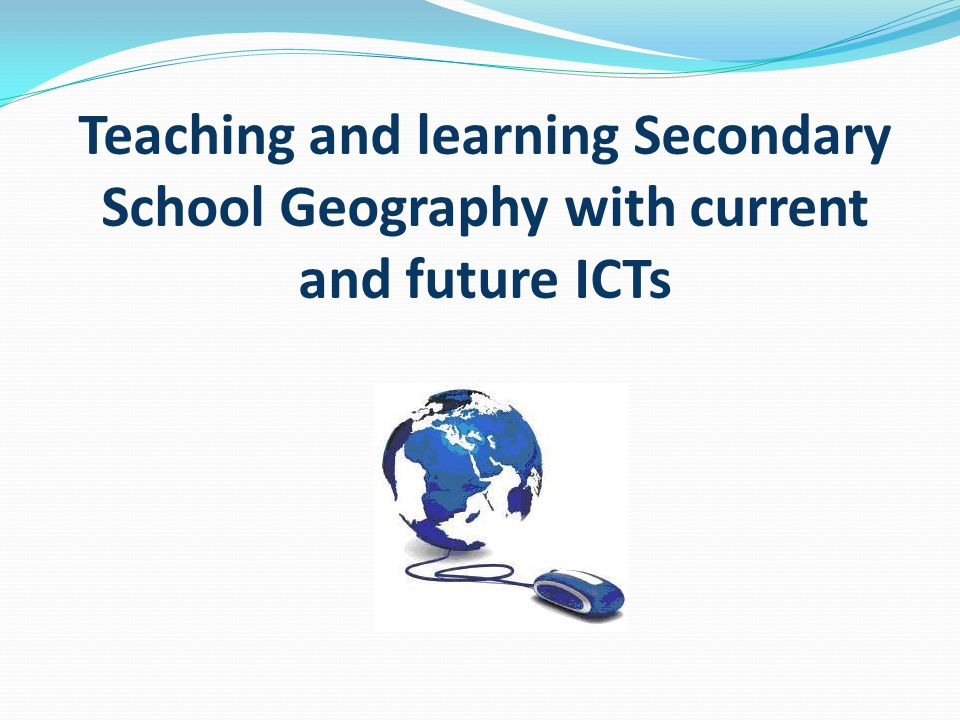 Teaching and learning Secondary School Geography with current and future ICTs