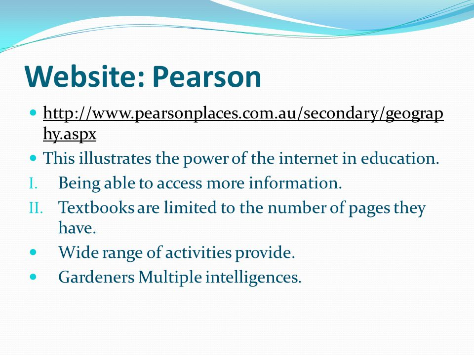 Website: Pearson http://www.pearsonplaces.com.au/secondary/geograp hy.aspx This illustrates the power of the internet in education.