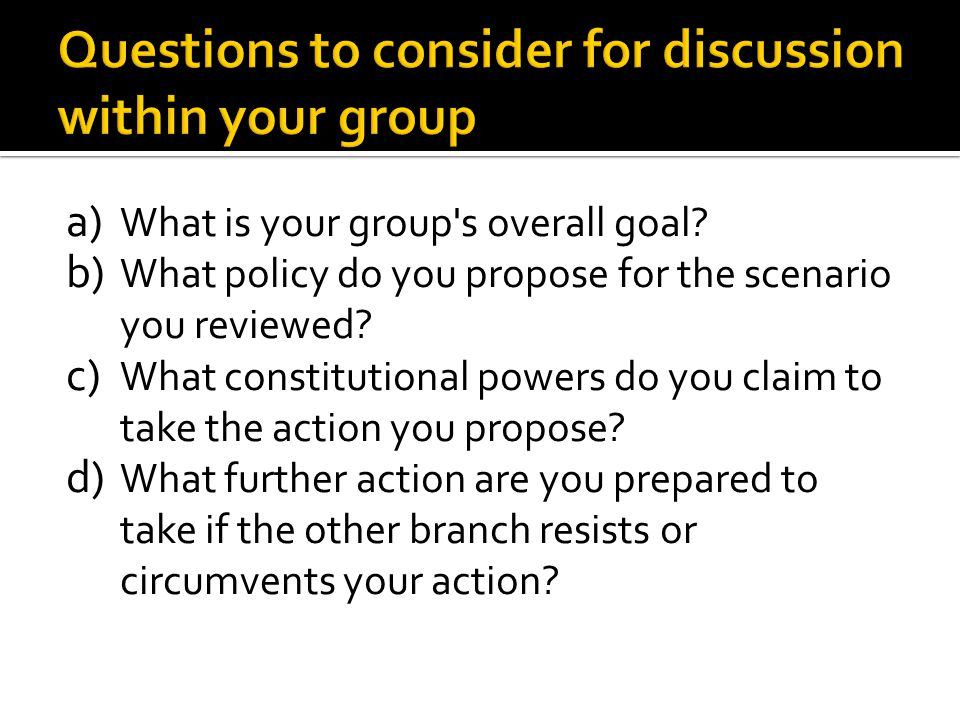 a) What is your group's overall goal? b) What policy do you propose for the scenario you reviewed? c) What constitutional powers do you claim to take