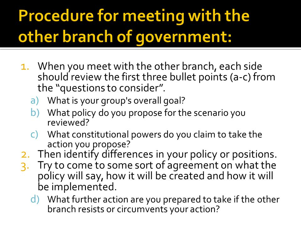 1. When you meet with the other branch, each side should review the first three bullet points (a-c) from the questions to consider. a) What is your gr