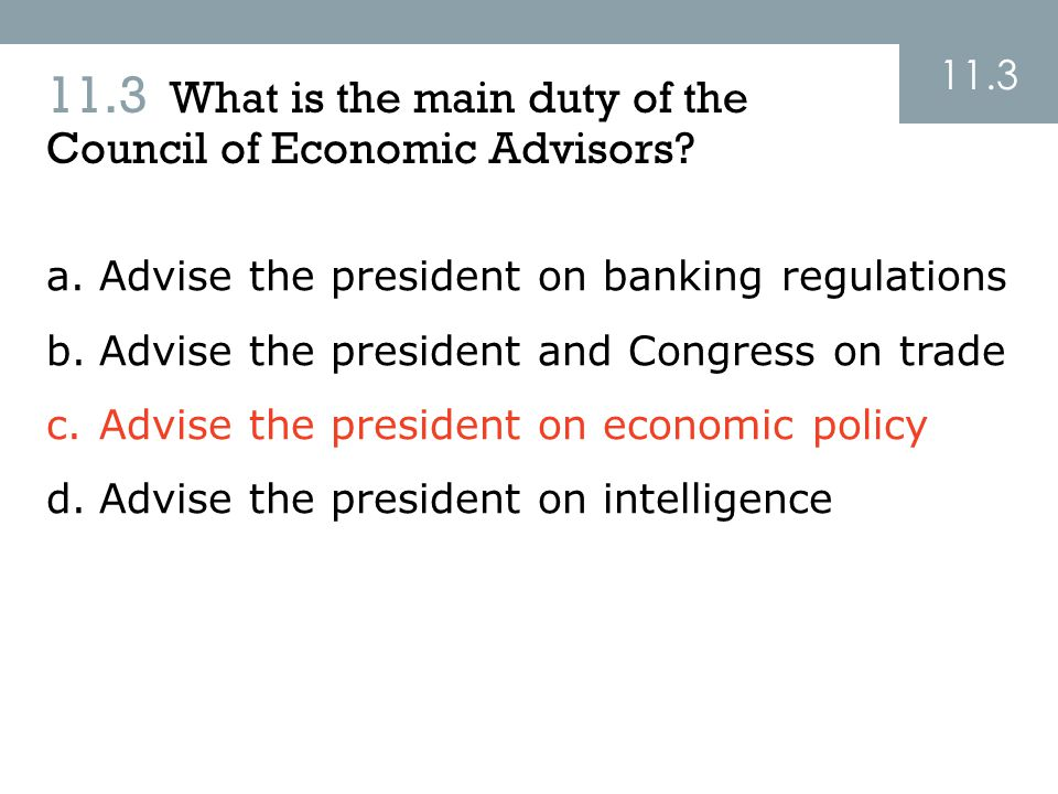 11.3 What is the main duty of the Council of Economic Advisors? 11.3 a.Advise the president on banking regulations b.Advise the president and Congress