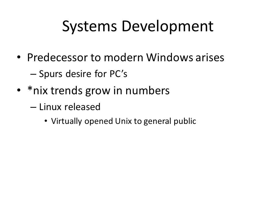 Systems Development Predecessor to modern Windows arises – Spurs desire for PCs *nix trends grow in numbers – Linux released Virtually opened Unix to