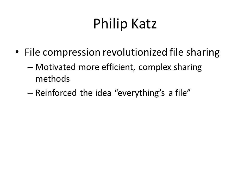 Philip Katz File compression revolutionized file sharing – Motivated more efficient, complex sharing methods – Reinforced the idea everythings a file