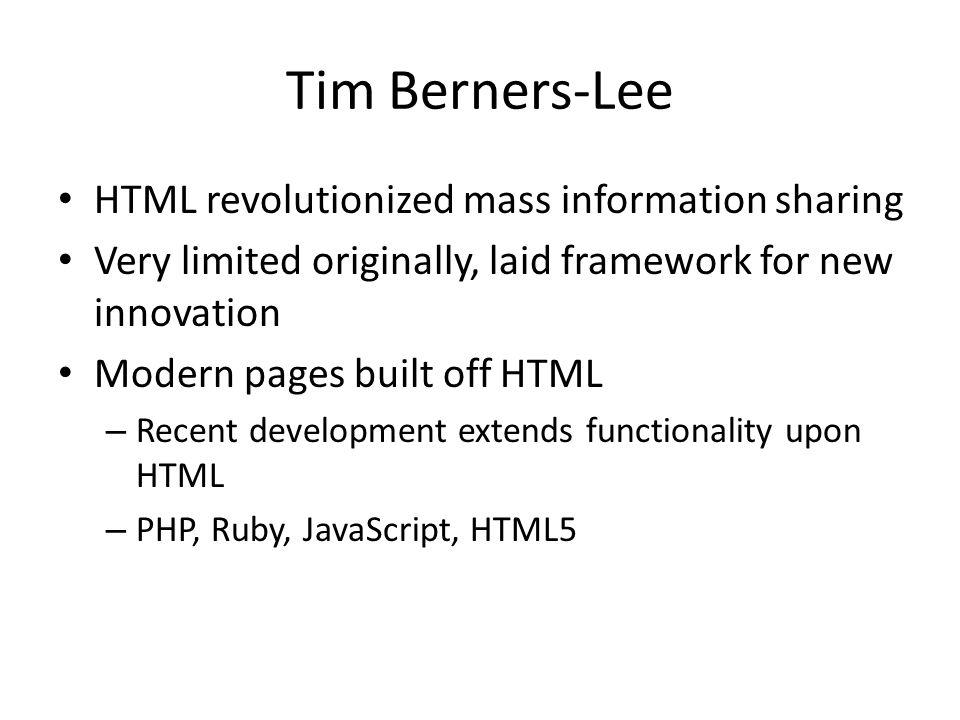 Tim Berners-Lee HTML revolutionized mass information sharing Very limited originally, laid framework for new innovation Modern pages built off HTML – Recent development extends functionality upon HTML – PHP, Ruby, JavaScript, HTML5