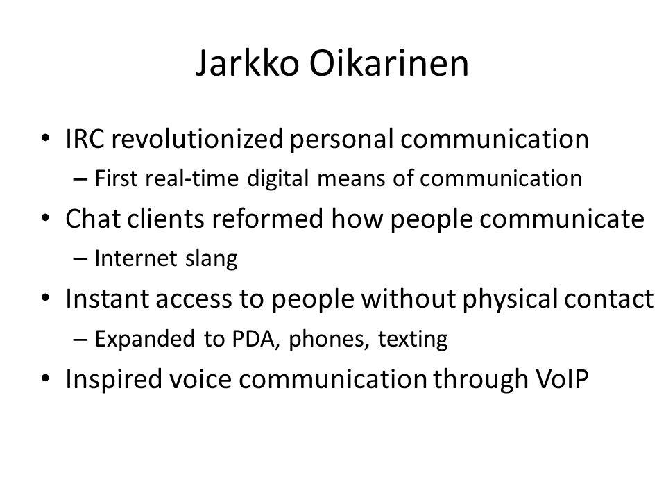 Jarkko Oikarinen IRC revolutionized personal communication – First real-time digital means of communication Chat clients reformed how people communicate – Internet slang Instant access to people without physical contact – Expanded to PDA, phones, texting Inspired voice communication through VoIP