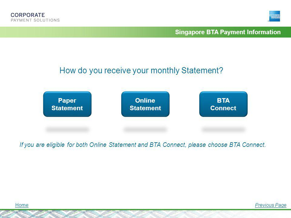 Singapore BTA Payment Information How do you receive your monthly Statement? Paper Statement Online Statement BTA Connect If you are eligible for both