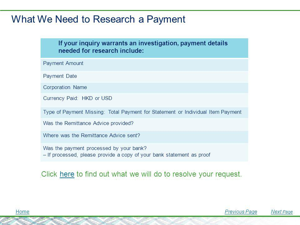 What We Need to Research a Payment If your inquiry warrants an investigation, payment details needed for research include: Payment Amount Payment Date