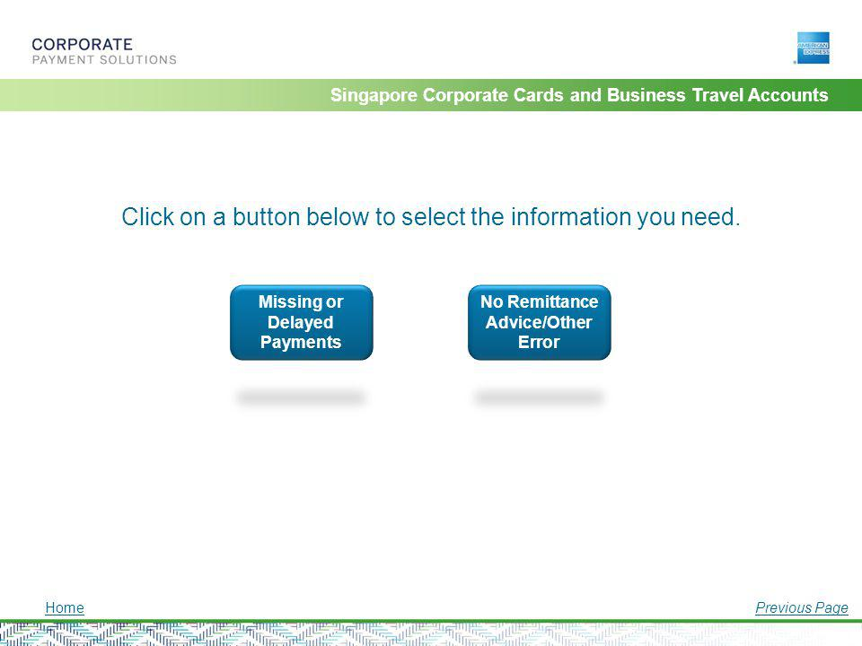 Singapore Corporate Cards and Business Travel Accounts Click on a button below to select the information you need. HomePrevious Page Missing or Delaye