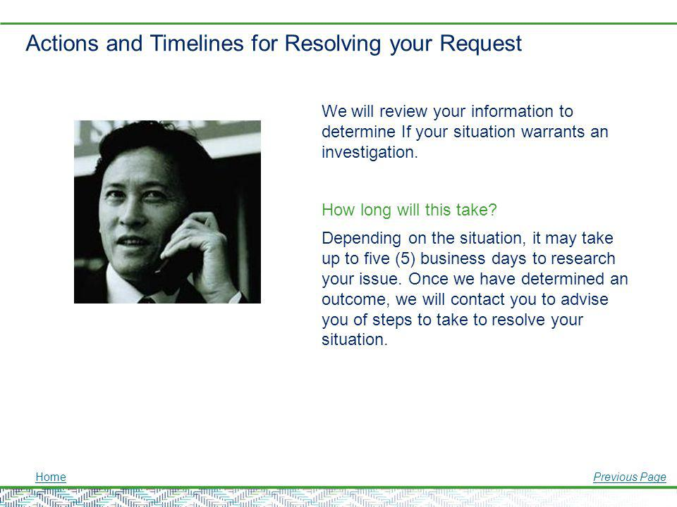 Actions and Timelines for Resolving your Request HomePrevious Page We will review your information to determine If your situation warrants an investig