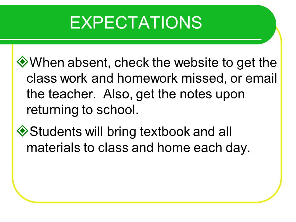 When absent, check the website to get the class work and homework missed, or email the teacher.