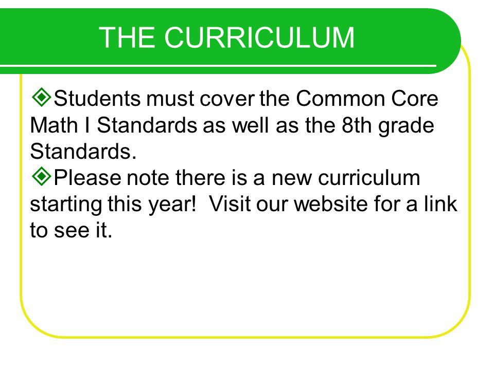 THE CURRICULUM Students must cover the Common Core Math I Standards as well as the 8th grade Standards.