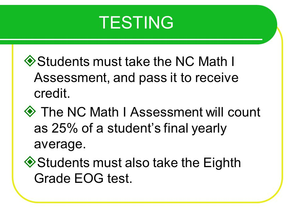 TESTING Students must take the NC Math I Assessment, and pass it to receive credit.