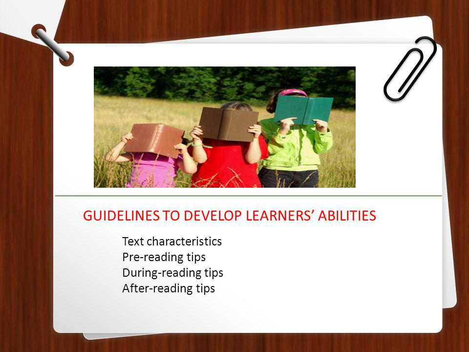 Text characteristics Pre-reading tips During-reading tips After-reading tips GUIDELINES TO DEVELOP LEARNERS ABILITIES