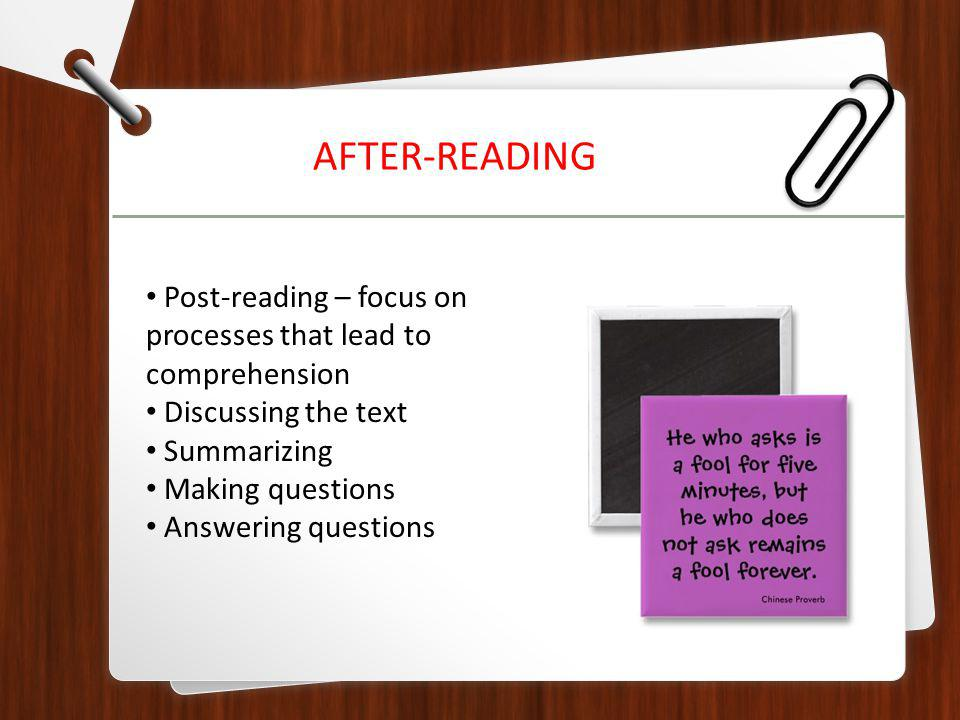 Post-reading – focus on processes that lead to comprehension Discussing the text Summarizing Making questions Answering questions AFTER-READING