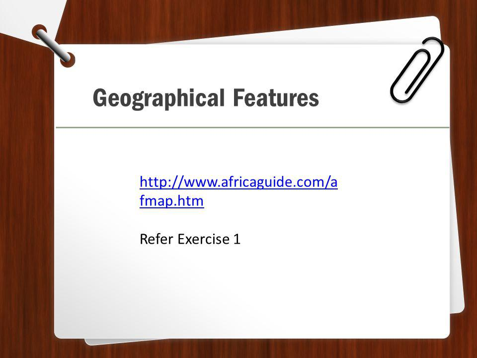 Geographical Features http://www.africaguide.com/a fmap.htm Refer Exercise 1