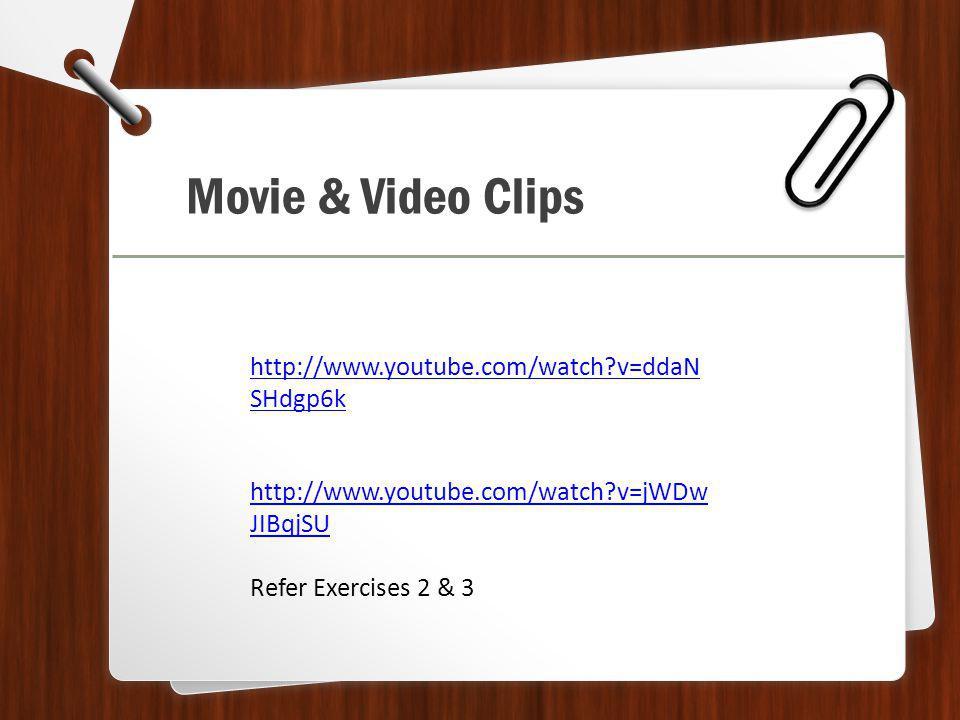 Movie & Video Clips http://www.youtube.com/watch v=jWDw JIBqjSU Refer Exercises 2 & 3 http://www.youtube.com/watch v=ddaN SHdgp6k