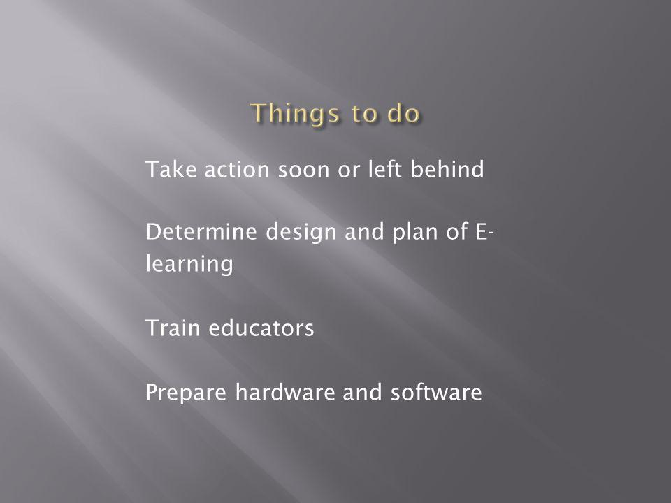 Take action soon or left behind Determine design and plan of E- learning Train educators Prepare hardware and software
