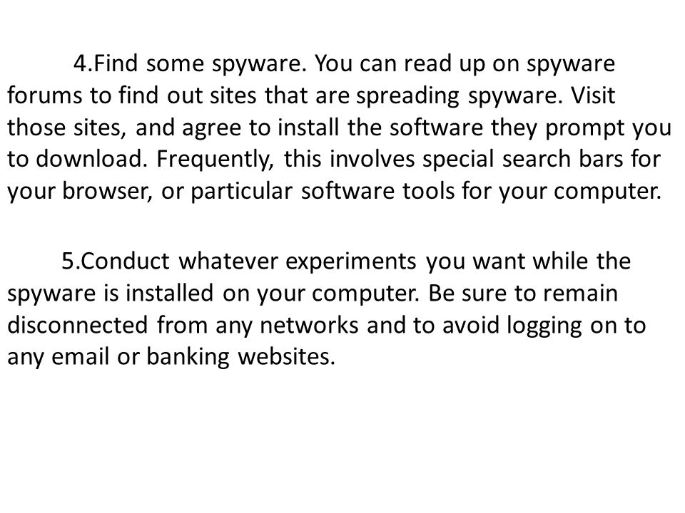 4.Find some spyware. You can read up on spyware forums to find out sites that are spreading spyware. Visit those sites, and agree to install the softw