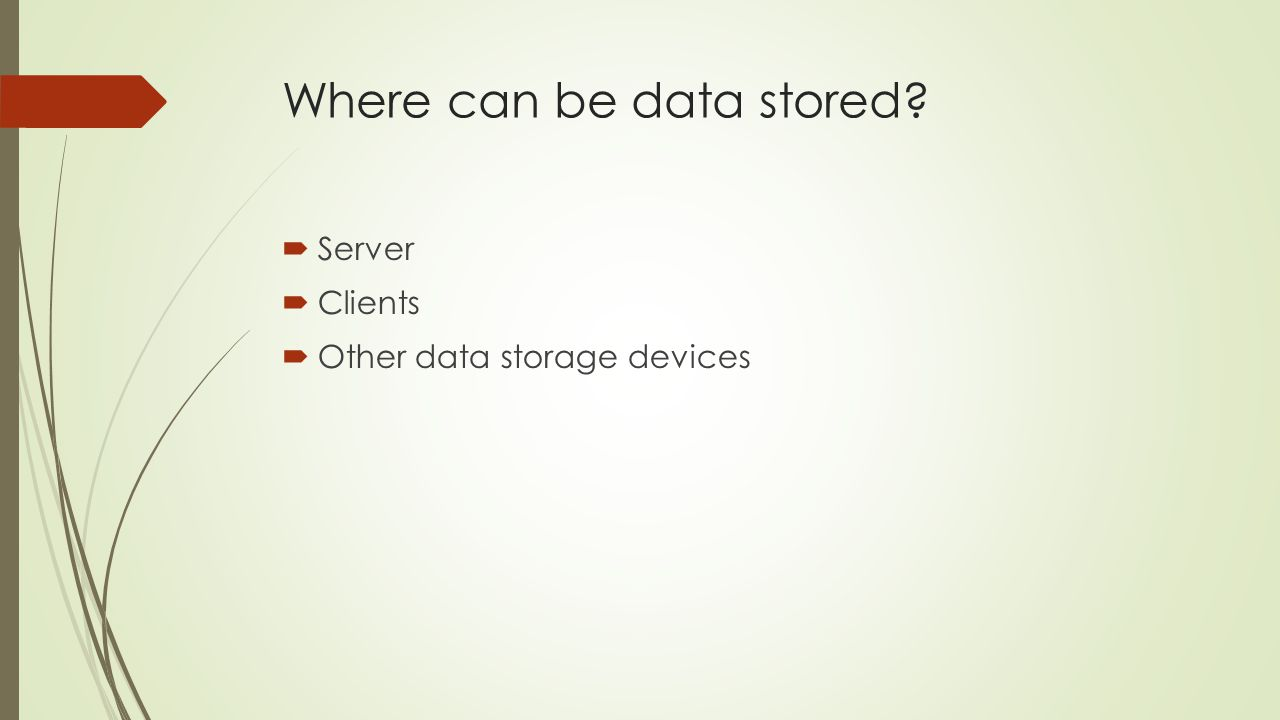 Where can be data stored? Server Clients Other data storage devices
