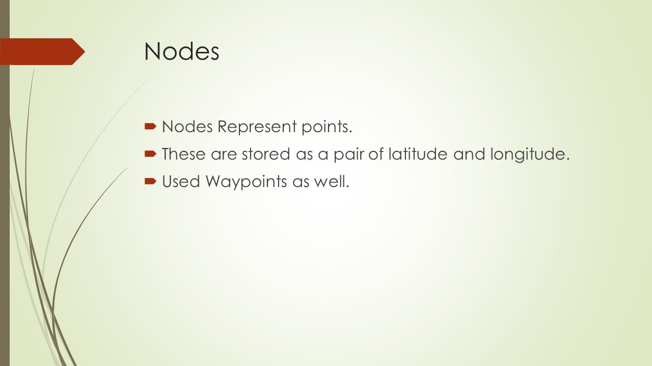 Nodes Nodes Represent points. These are stored as a pair of latitude and longitude.