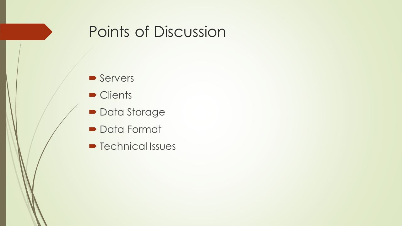 Points of Discussion Servers Clients Data Storage Data Format Technical Issues