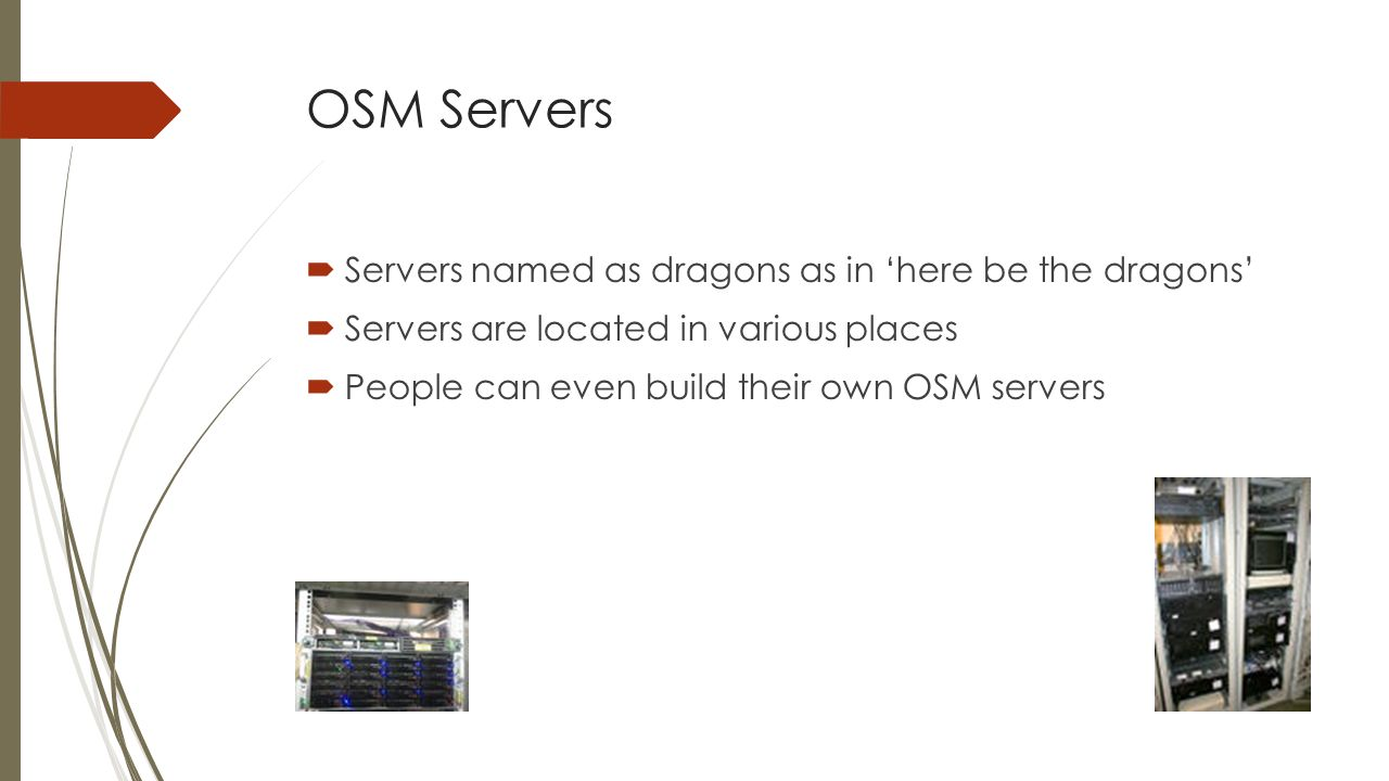 OSM Servers Servers named as dragons as in here be the dragons Servers are located in various places People can even build their own OSM servers