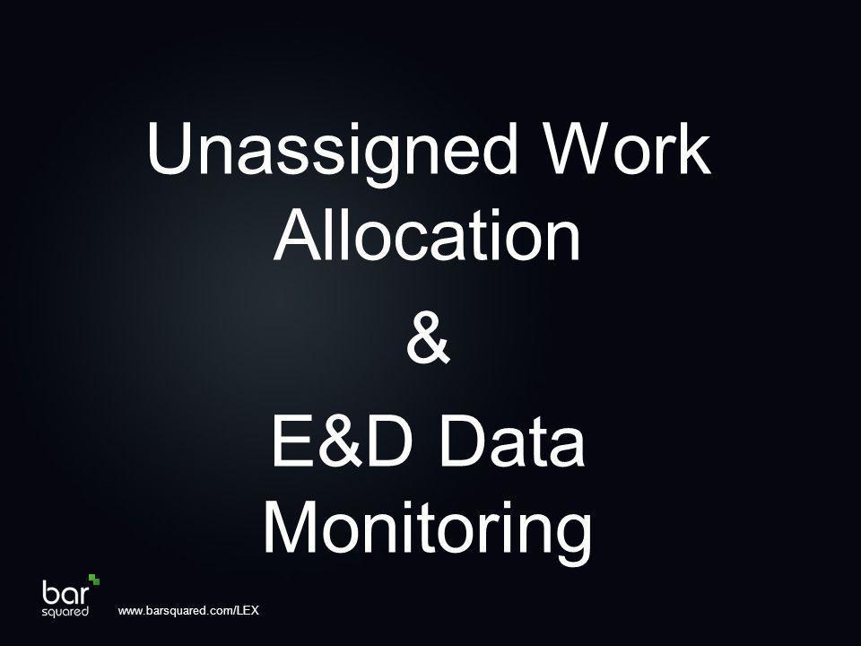 Unassigned Work Allocation & E&D Data Monitoring www.barsquared.com/LEX