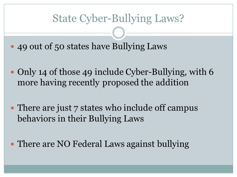 State Cyber-Bullying Laws? 49 out of 50 states have Bullying Laws Only 14 of those 49 include Cyber-Bullying, with 6 more having recently proposed the