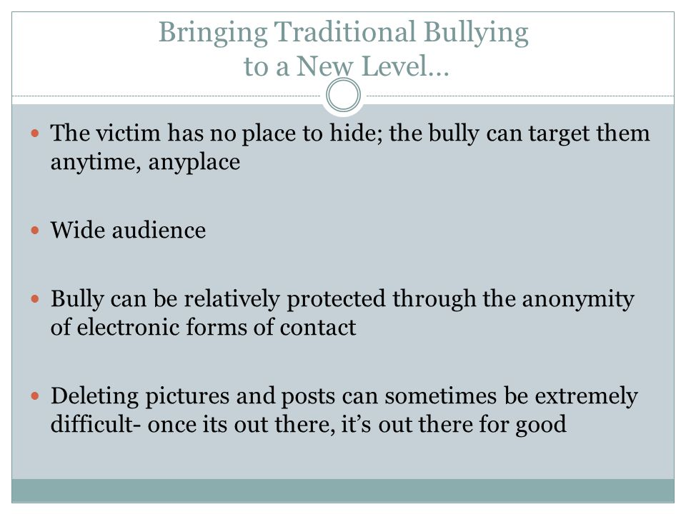 Bringing Traditional Bullying to a New Level… The victim has no place to hide; the bully can target them anytime, anyplace Wide audience Bully can be relatively protected through the anonymity of electronic forms of contact Deleting pictures and posts can sometimes be extremely difficult- once its out there, its out there for good