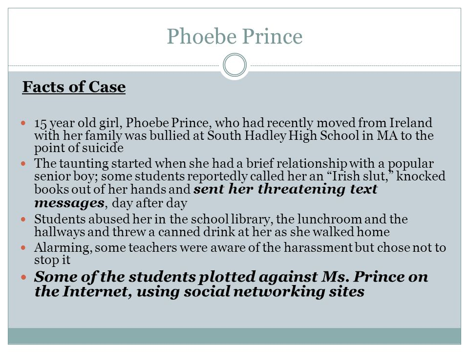 Facts of Case 15 year old girl, Phoebe Prince, who had recently moved from Ireland with her family was bullied at South Hadley High School in MA to the point of suicide The taunting started when she had a brief relationship with a popular senior boy; some students reportedly called her an Irish slut, knocked books out of her hands and sent her threatening text messages, day after day Students abused her in the school library, the lunchroom and the hallways and threw a canned drink at her as she walked home Alarming, some teachers were aware of the harassment but chose not to stop it Some of the students plotted against Ms.