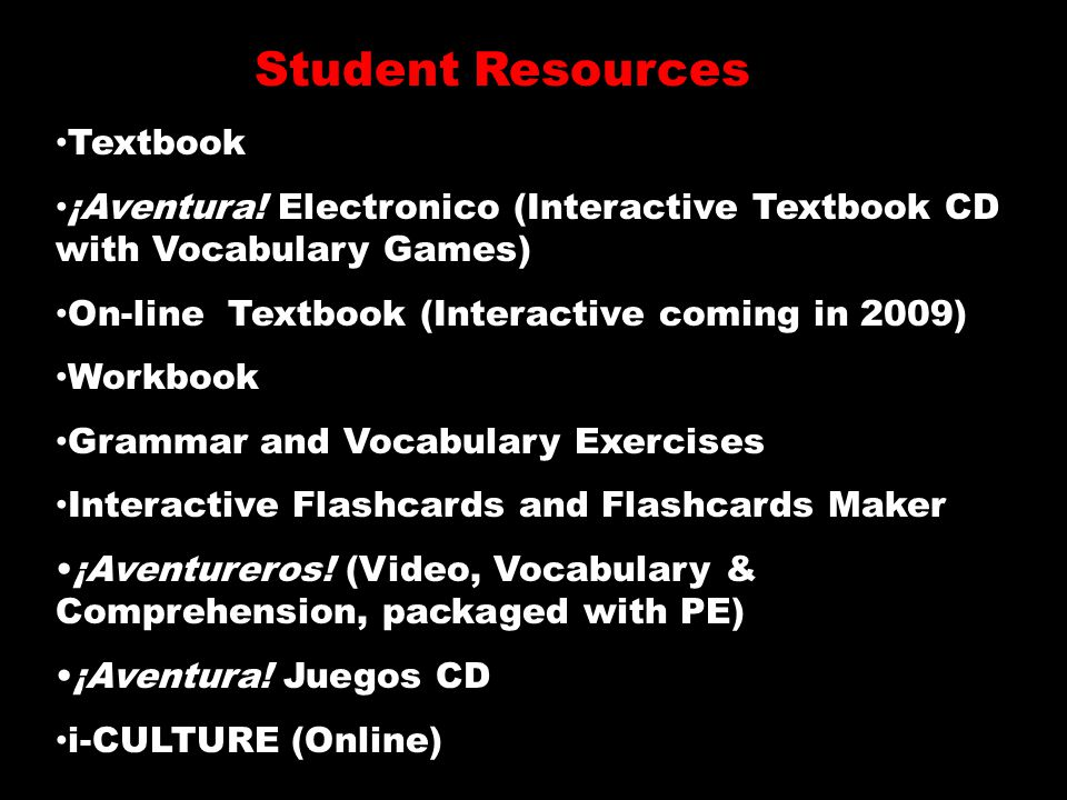 Textbook ¡Aventura! Electronico (Interactive Textbook CD with Vocabulary Games) On-line Textbook (Interactive coming in 2009) Workbook Grammar and Voc