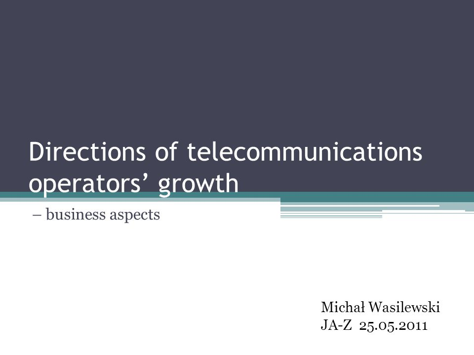Directions of telecommunications operators growth – business aspects Michał Wasilewski JA-Z 25.05.2011