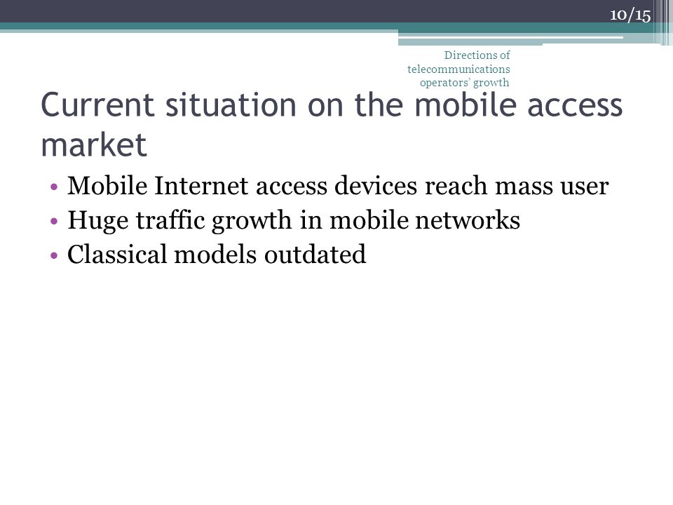 Current situation on the mobile access market Mobile Internet access devices reach mass user Huge traffic growth in mobile networks Classical models outdated 10/15 Directions of telecommunications operators growth