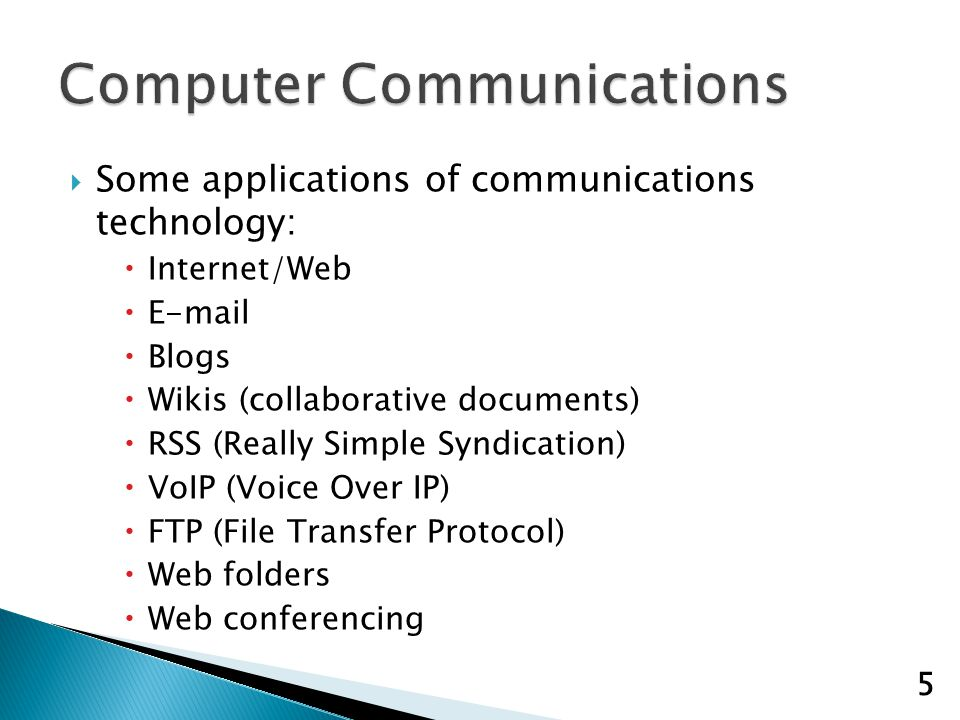 Some applications of communications technology: Internet/Web E-mail Blogs Wikis (collaborative documents) RSS (Really Simple Syndication) VoIP (Voice Over IP) FTP (File Transfer Protocol) Web folders Web conferencing 5