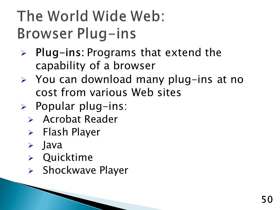 Plug-ins: Programs that extend the capability of a browser You can download many plug-ins at no cost from various Web sites Popular plug-ins: Acrobat Reader Flash Player Java Quicktime Shockwave Player 50