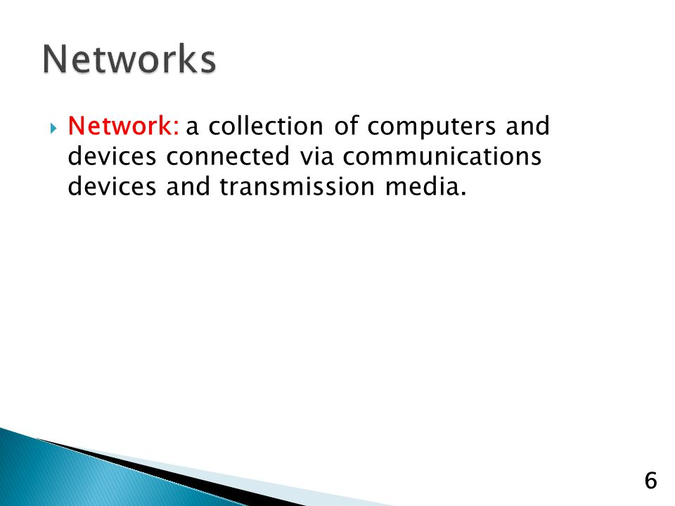 Network: a collection of computers and devices connected via communications devices and transmission media.
