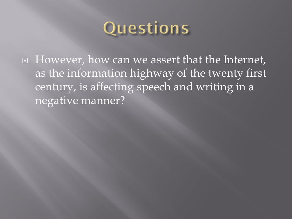 However, how can we assert that the Internet, as the information highway of the twenty first century, is affecting speech and writing in a negative manner?