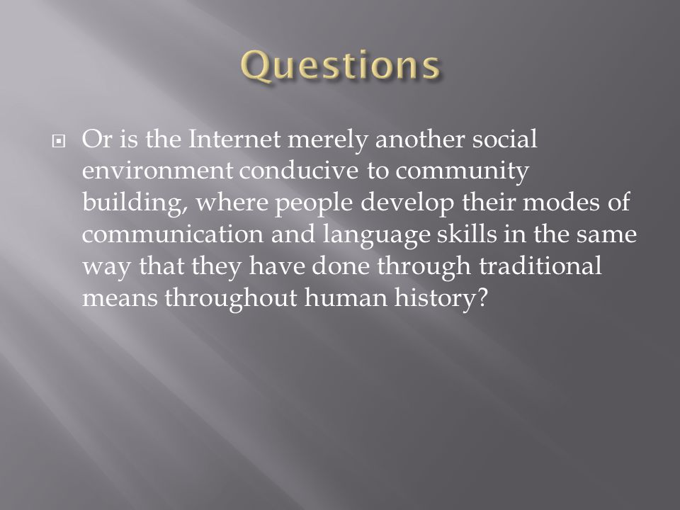 Or is the Internet merely another social environment conducive to community building, where people develop their modes of communication and language skills in the same way that they have done through traditional means throughout human history?