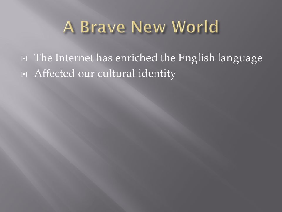The Internet has enriched the English language Affected our cultural identity