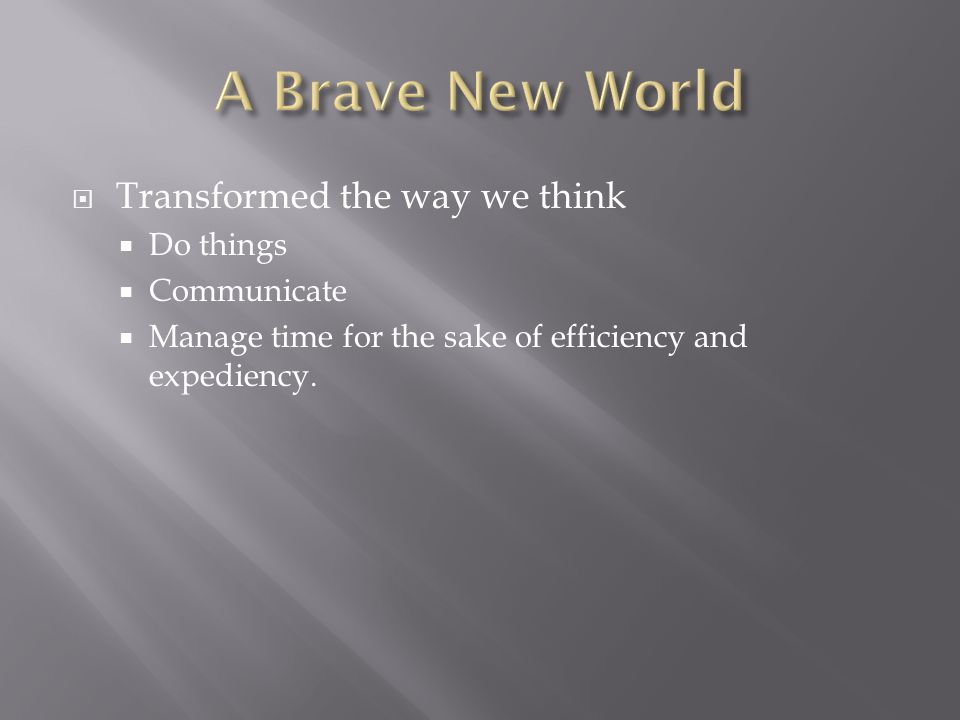 Transformed the way we think Do things Communicate Manage time for the sake of efficiency and expediency.