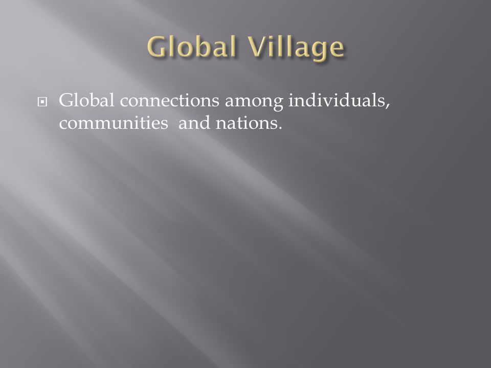 Global connections among individuals, communities and nations.