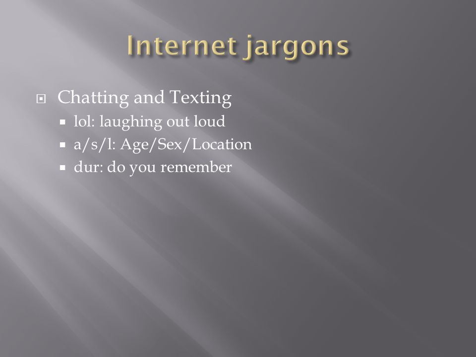Chatting and Texting lol: laughing out loud a/s/l: Age/Sex/Location dur: do you remember
