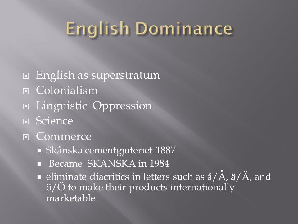 English as superstratum Colonialism Linguistic Oppression Science Commerce Skånska cementgjuteriet 1887 Became SKANSKA in 1984 eliminate diacritics in