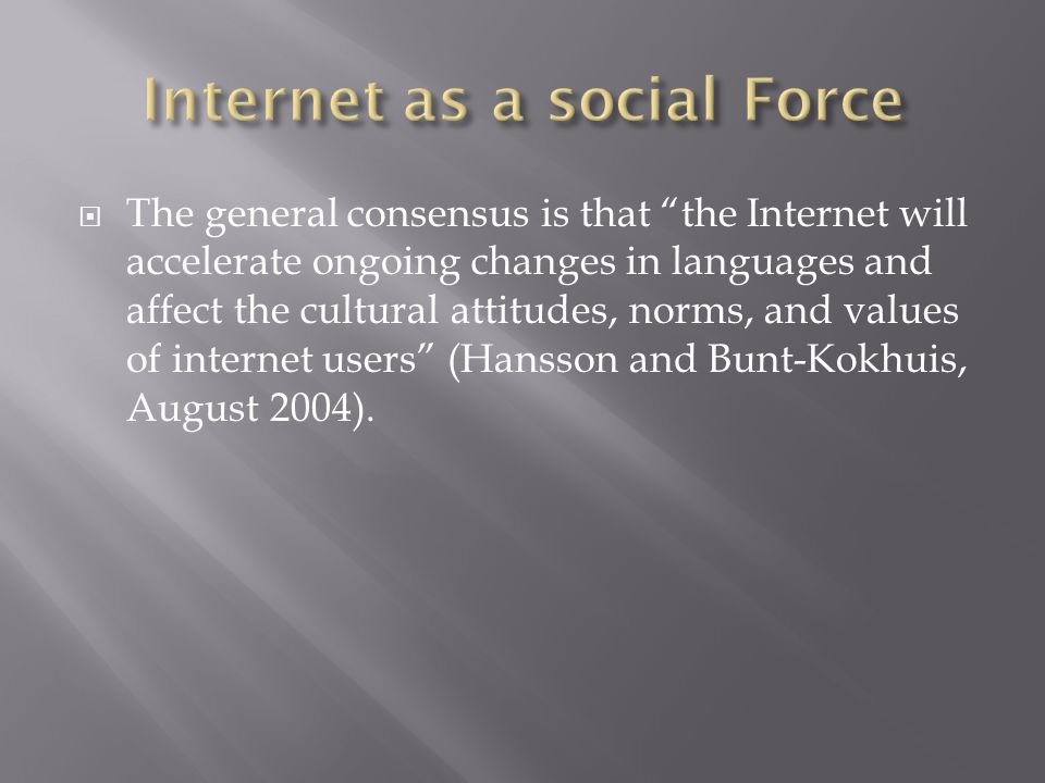 The general consensus is that the Internet will accelerate ongoing changes in languages and affect the cultural attitudes, norms, and values of internet users (Hansson and Bunt-Kokhuis, August 2004).